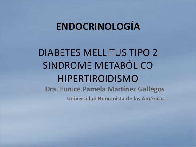 ENDOCRINOLOGÍA DIABETES MELLITUS TIPO 2 SINDROME METABÓLICO HIPERTIROIDISMO Dra. Eunice Pamela Martínez Gallegos Universid...