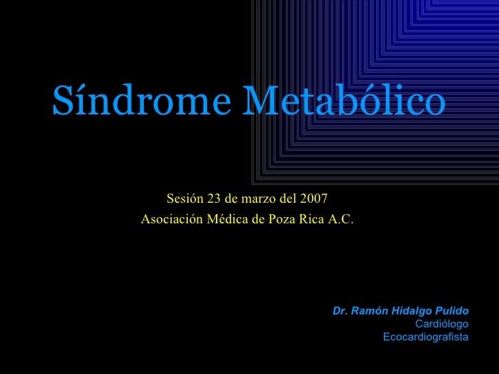 Síndrome Metabólico        Sesión 23 de marzo del 2007    Asociación Médica de Poza Rica A.C.                             ...