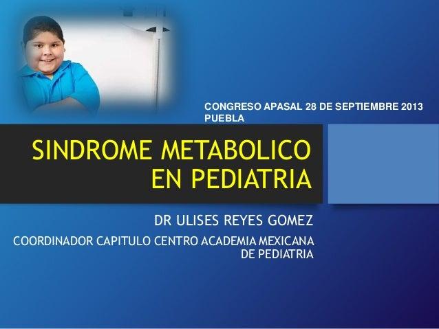 SINDROME METABOLICO EN PEDIATRIA DR ULISES REYES GOMEZ COORDINADOR CAPITULO CENTRO ACADEMIA MEXICANA DE PEDIATRIA CONGRESO...