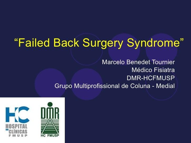 """"""" Failed Back Surgery Syndrome"""" Marcelo Benedet Tournier Médico Fisiatra DMR-HCFMUSP Grupo Multiprofissional de Coluna - M..."""