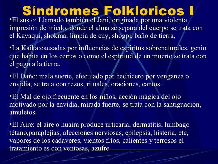 Síndromes Folkloricos I <ul><li>El susto: Llamado también el Jani, originada por una violenta impresión de miedo, donde el...