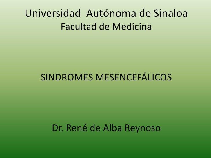 Universidad  Autónoma de Sinaloa<br />Facultad de Medicina<br />SINDROMES MESENCEFÁLICOS<br />Dr. René de Alba Reynoso<br />