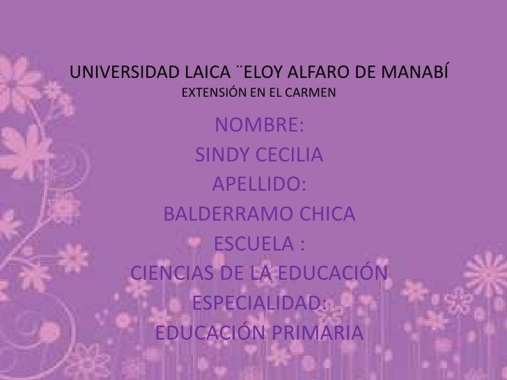 UNIVERSIDAD LAICA ¨ELOY ALFARO DE MANABÍEXTENSIÓN EN EL CARMEN<br />NOMBRE:<br />SINDY CECILIA <br />APELLIDO:<br />BALDER...