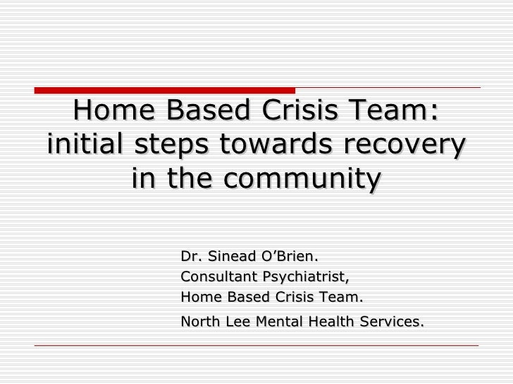 Home Based Crisis Team: initial steps towards recovery in the community Dr. Sinead O'Brien. Consultant Psychiatrist,  Home...