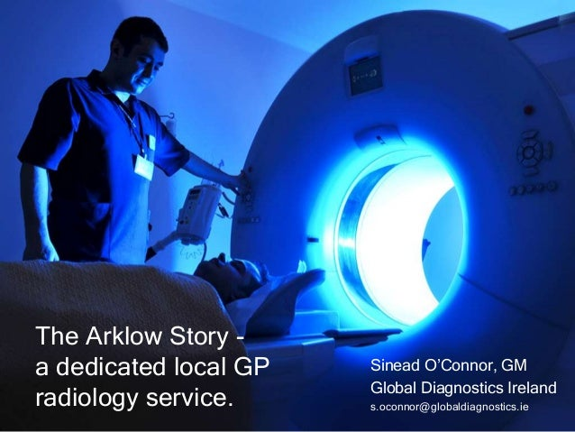 The Arklow Story a dedicated local GP radiology service.  Sinead O'Connor, GM Global Diagnostics Ireland s.oconnor@globald...