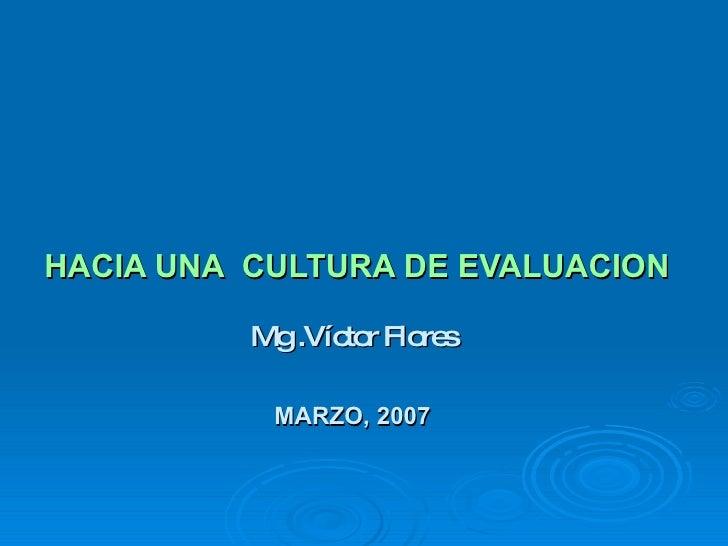 HACIA UNA  CULTURA DE EVALUACION Mg .Víctor Flores MARZO, 2007