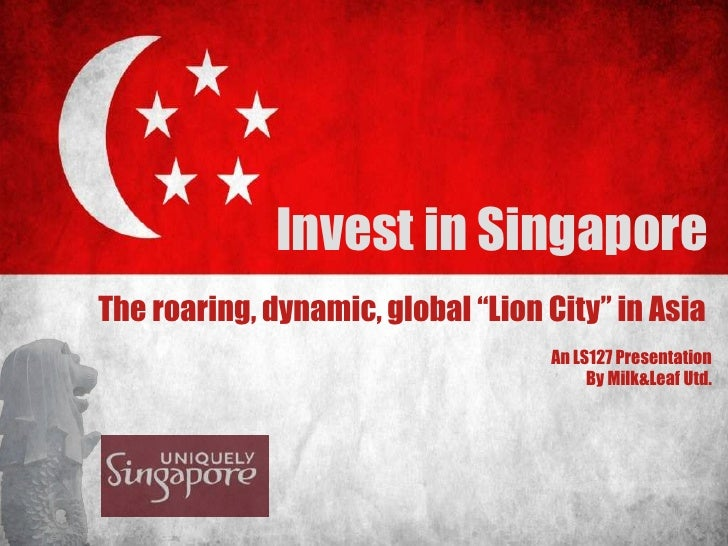 "Invest in Singapore<br />The roaring, dynamic, global ""Lion City"" in Asia <br />An LS127 Presentation<br />By Milk&Leaf Ut..."
