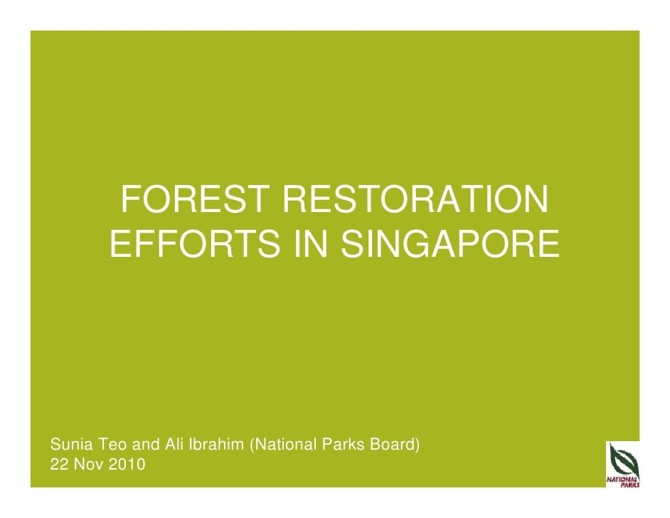 FOREST RESTORATION       EFFORTS IN SINGAPORESunia Teo and Ali Ibrahim (National Parks Board)22 Nov 2010