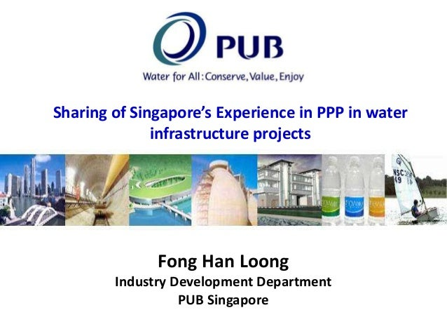 Sharing of Singapore's Experience in PPP in water infrastructure projects  Fong Han Loong Industry Development Department ...