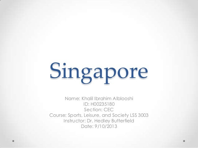 Singapore Name: Khalil Ibrahim Alblooshi ID: H00235180 Section: CEC Course: Sports, Leisure, and Society LSS 3003 Instruct...