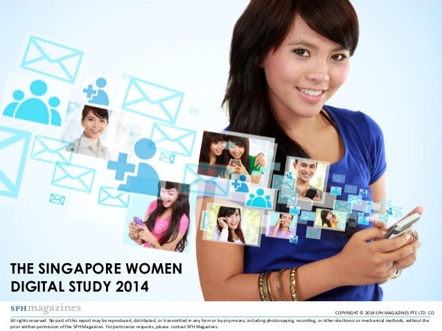 COPYRIGHT © 2014 SPH MAGAZINES PTE LTD. CO THE SINGAPORE WOMEN DIGITAL STUDY 2014 All rights reserved. No part of this rep...