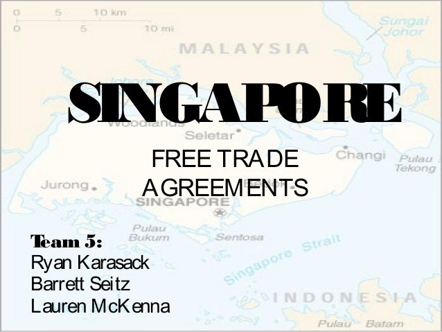 SINGAP ORE FREE TRADE AGREEMENTS T eam 5: Ryan Karasack Barrett Seitz Lauren McKenna