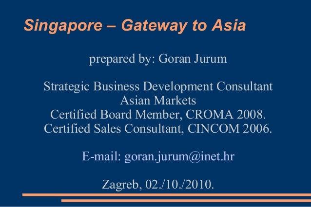 Singapore – Gateway to Asia prepared by: Goran Jurum Strategic Business Development Consultant Asian Markets Certified Boa...