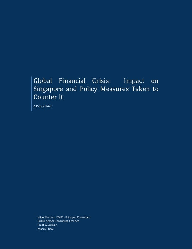 Global Financial Crisis: Impact on Singapore and Policy Measures Taken to Counter It A Policy Brief Vikas Sharma, PMP®, Pr...