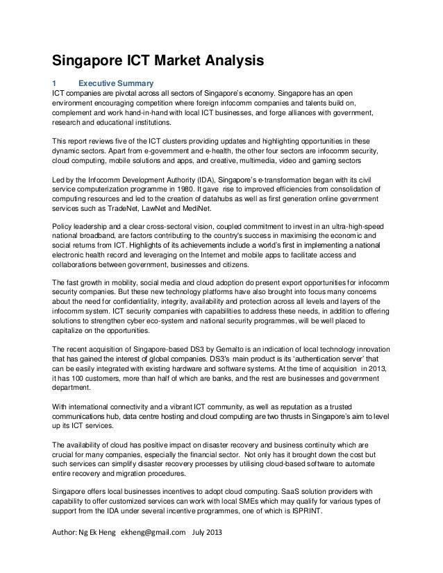 Author: Ng Ek Heng ekheng@gmail.com July 2013 Singapore ICT Market Analysis 1 Executive Summary ICT companies are pivotal ...