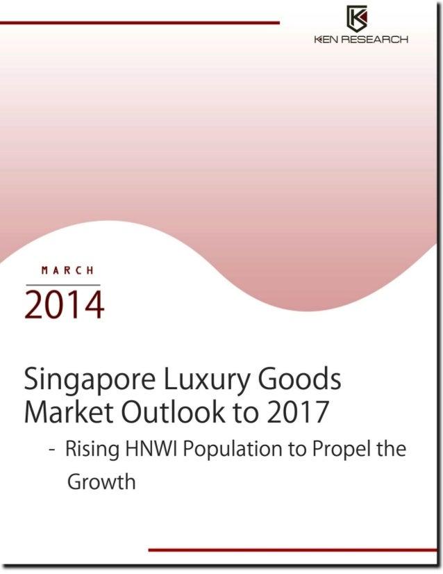 TABLE OF CONTENTS 1.  Singapore – Economy Overview  2.  Singapore Luxury Goods Market Introduction 2.1. 2.2.  3.  Singapor...