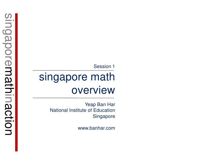 singaporemathinaction<br />Session 1<br />singapore math overview<br />Yeap Ban Har<br />National Institute of Education<b...