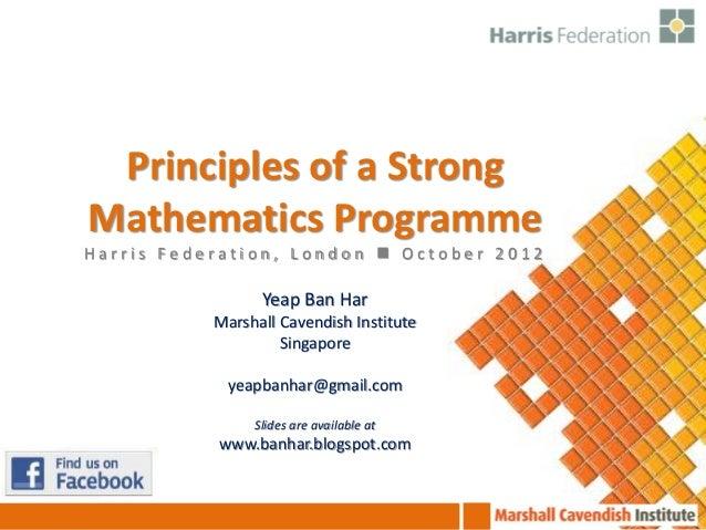 Principles of a StrongMathematics ProgrammeHarris Federation, London  October 2012                 Yeap Ban Har          ...