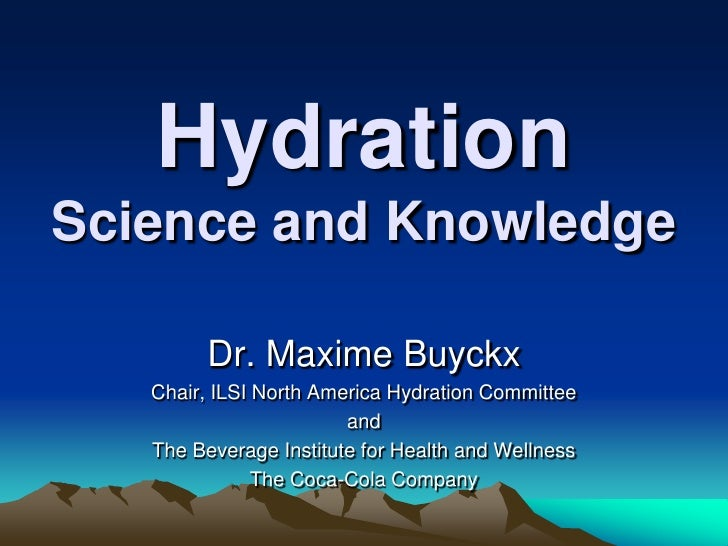 Hydration Science and Knowledge<br />Dr. Maxime Buyckx<br />Chair, ILSI North America Hydration Committee  <br />and <br /...