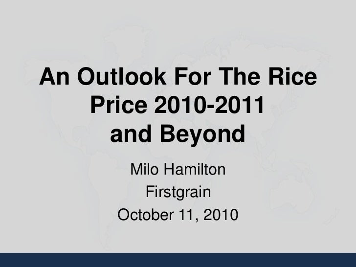 An Outlook For The Rice    Price 2010-2011      and Beyond       Milo Hamilton         Firstgrain      October 11, 2010