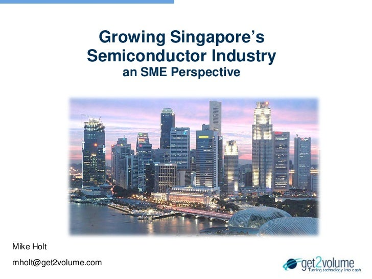 Growing Singapore's                Semiconductor Industry                       an SME PerspectiveMike Holtmholt@get2volum...