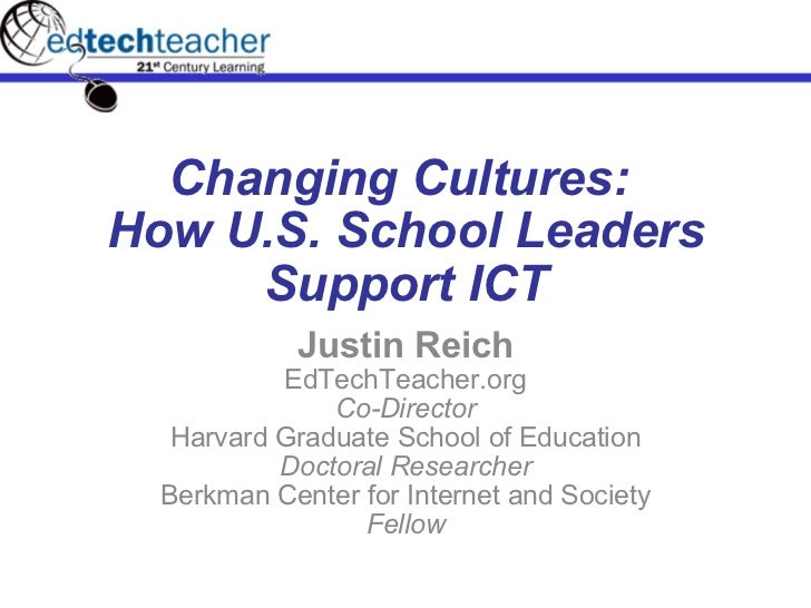 Changing Cultures:  How U.S. School Leaders Support ICT Justin Reich EdTechTeacher.org Co-Director Harvard Graduate School...