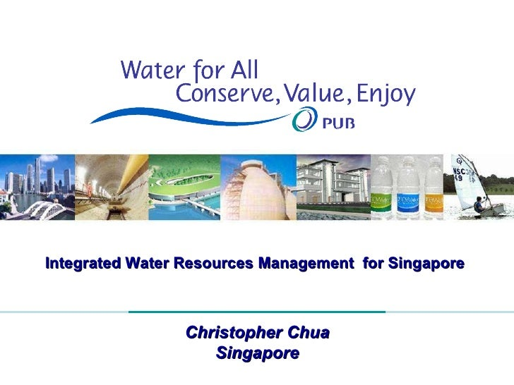 Integrated Water Resources Management  for Singapore  Christopher Chua Singapore