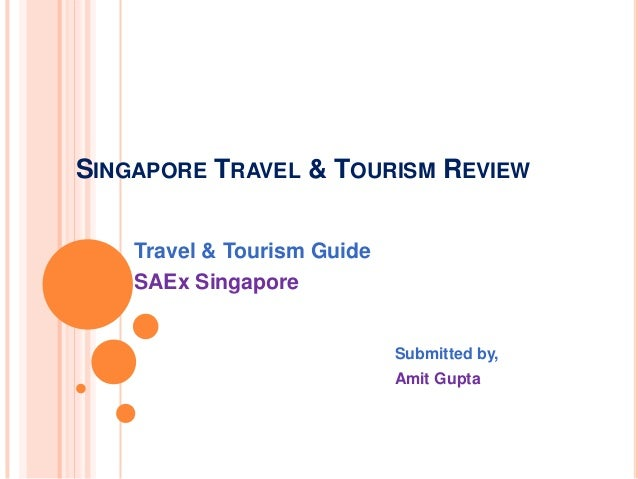 SINGAPORE TRAVEL & TOURISM REVIEW Travel & Tourism Guide SAEx Singapore Submitted by, Amit Gupta
