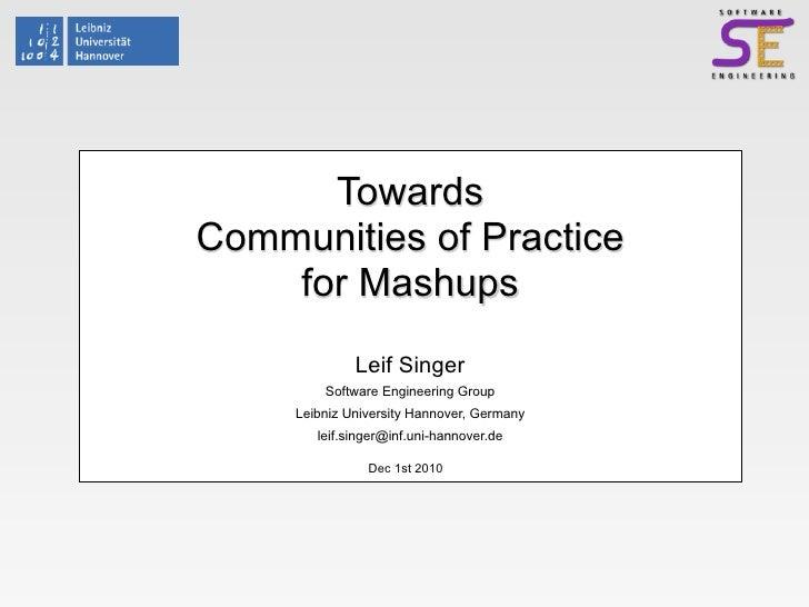 TowardsCommunities of Practice    for Mashups              Leif Singer         Software Engineering Group     Leibniz Univ...