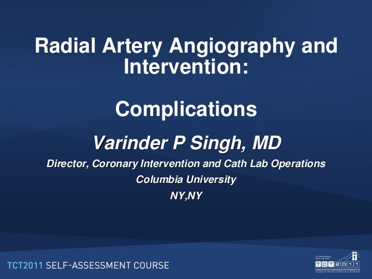 Radial Artery Angiography and         Intervention:              Complications         Varinder P Singh, MD Director, Coro...