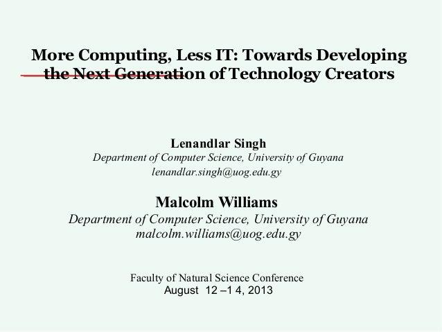 More Computing, Less IT: Towards Developing the Next Generation of Technology Creators Lenandlar Singh Department of Compu...