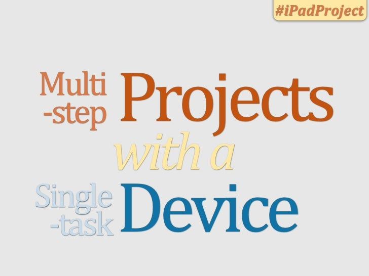 #iPadProject    Multi    -­‐step        Projects               with	  a        Single         -­‐task   Device
