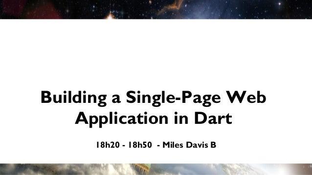 Building a Single-Page Web    Application in Dart      18h20 - 18h50 - Miles Davis B