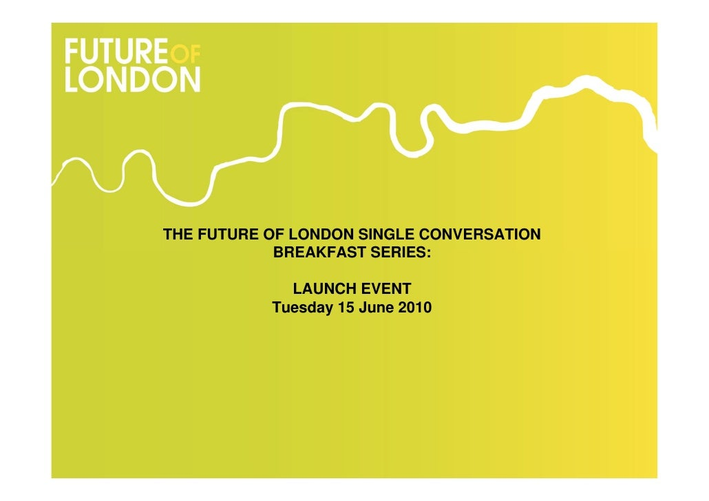 THE FUTURE OF LONDON SINGLE CONVERSATION             BREAKFAST SERIES:               LAUNCH EVENT            Tuesday 15 Ju...