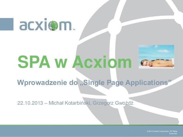 """SPA w Acxiom Wprowadzenie do """"Single Page Applications"""" 22.10.2013 – Michał Kotarbiński, Grzegorz Gwoźdź  © 2013 Acxiom Co..."""