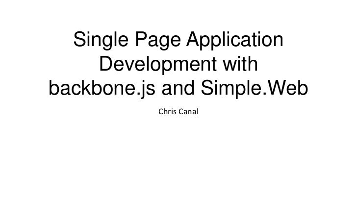 Single Page Application     Development withbackbone.js and Simple.Web          Chris Canal