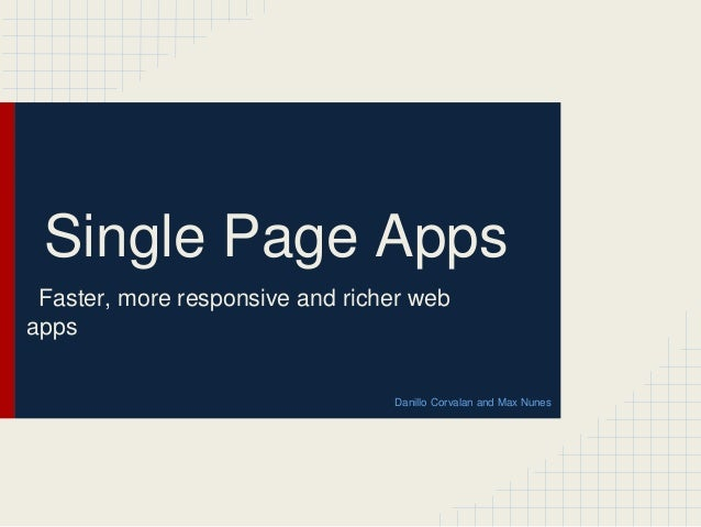 Single Page Apps Faster, more responsive and richer web apps Danillo Corvalan and Max Nunes