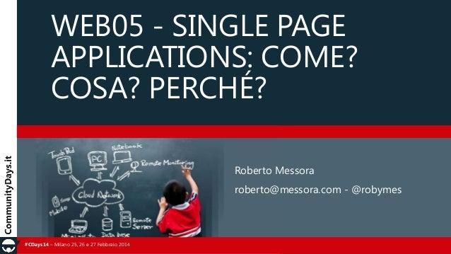 WEB05 - SINGLE PAGE APPLICATIONS: COME? COSA? PERCHÉ? Roberto Messora roberto@messora.com - @robymes  #CDays14 – Milano 25...