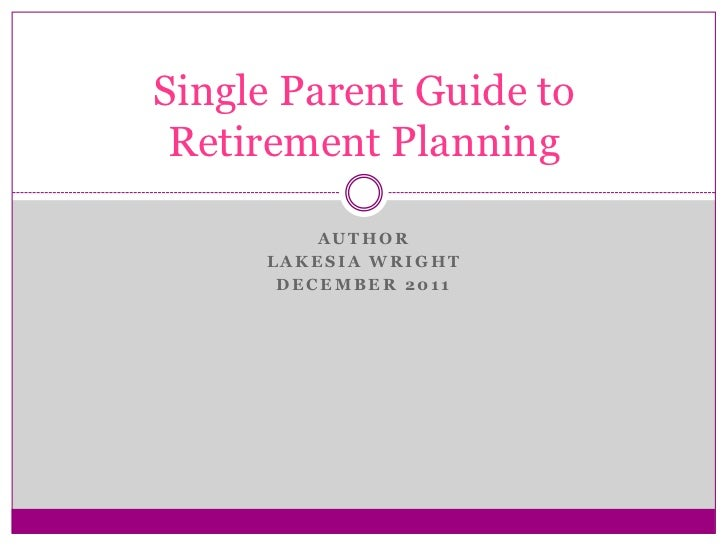 Single Parent Guide to Retirement Planning         AUTHOR     LAKESIA WRIGHT      DECEMBER 2011