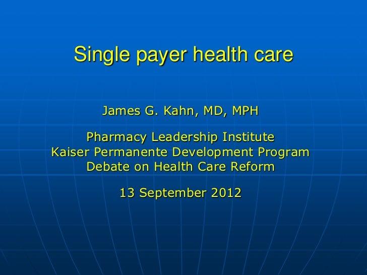 Single payer health care       James G. Kahn, MD, MPH     Pharmacy Leadership InstituteKaiser Permanente Development Progr...