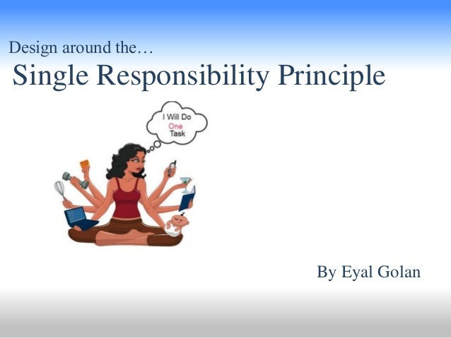 Design around the…  Single Responsibility Principle  By Eyal Golan