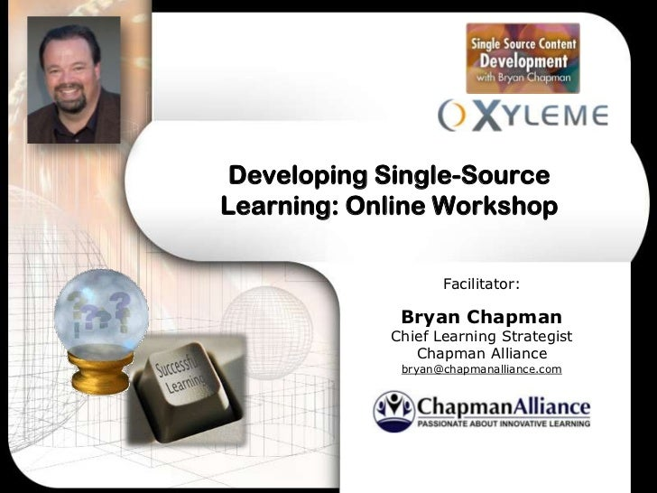 Developing Single-SourceLearning: Online Workshop                   Facilitator:             Bryan Chapman            Chie...