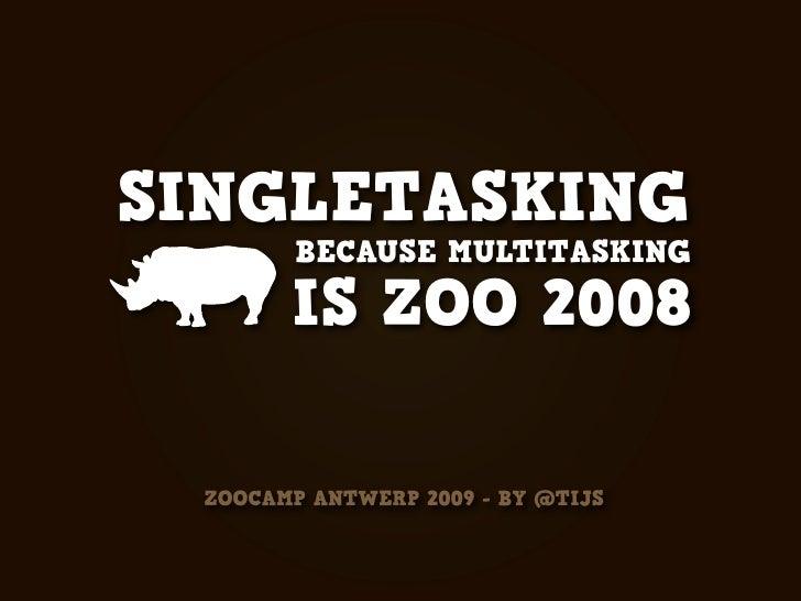 SINGLETASKING         BECAUSE MULTITASKING         IS ZOO 2008   ZOOCAMP ANTWERP 2009 - BY @TIJS