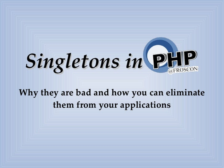 Singletons inWhy they are bad and how you can eliminate       them from your applications