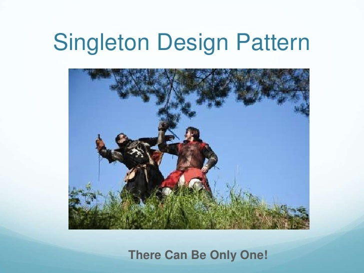Singleton Design Pattern       There Can Be Only One!