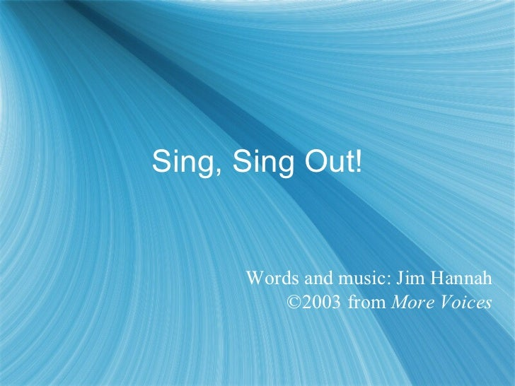 Sing, Sing Out! Words and music: Jim Hannah ©2003 from  More Voices