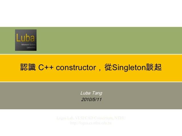 認識 C++ constructor,從Singleton談起             Luba Tang             2010/5/11