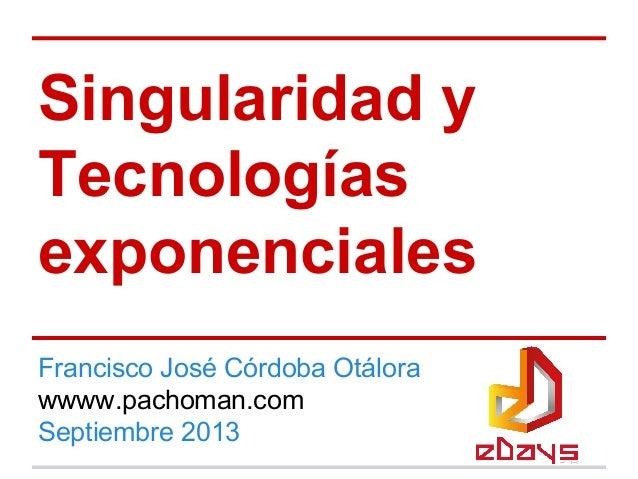 Singularidad y Tecnologías exponenciales Francisco José Córdoba Otálora wwww.pachoman.com Septiembre 2013