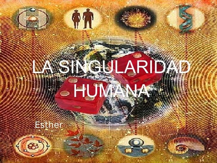 LA SINGULARIDAD HUMANA Esther