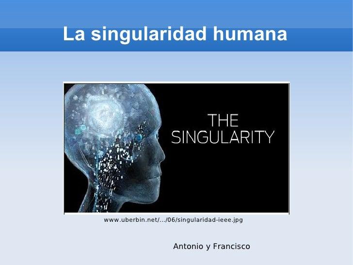 La singularidad humana www.uberbin.net/.../06/singularidad-ieee.jpg Antonio y Francisco